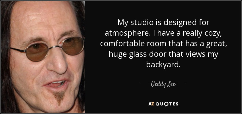 My studio is designed for atmosphere. I have a really cozy, comfortable room that has a great, huge glass door that views my backyard. - Geddy Lee