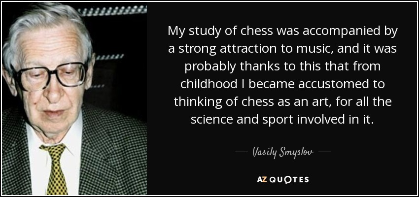 My study of chess was accompanied by a strong attraction to music, and it was probably thanks to this that from childhood I became accustomed to thinking of chess as an art, for all the science and sport involved in it. - Vasily Smyslov