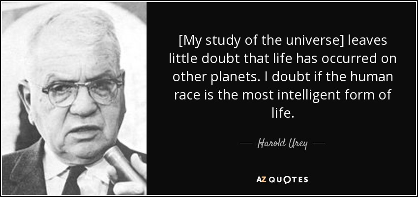[My study of the universe] leaves little doubt that life has occurred on other planets. I doubt if the human race is the most intelligent form of life. - Harold Urey