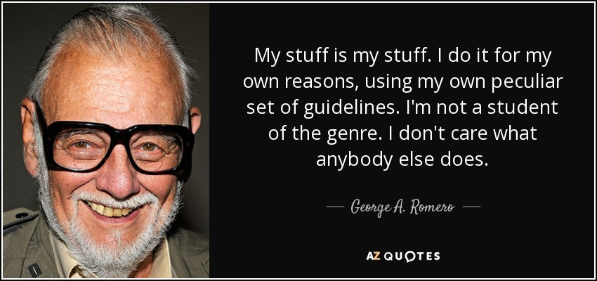 My stuff is my stuff. I do it for my own reasons, using my own peculiar set of guidelines. I'm not a student of the genre. I don't care what anybody else does. - George A. Romero