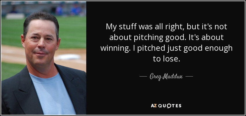 My stuff was all right, but it's not about pitching good. It's about winning. I pitched just good enough to lose. - Greg Maddux
