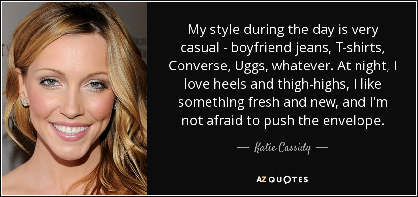 My style during the day is very casual - boyfriend jeans, T-shirts, Converse, Uggs, whatever. At night, I love heels and thigh-highs, I like something fresh and new, and I'm not afraid to push the envelope. - Katie Cassidy