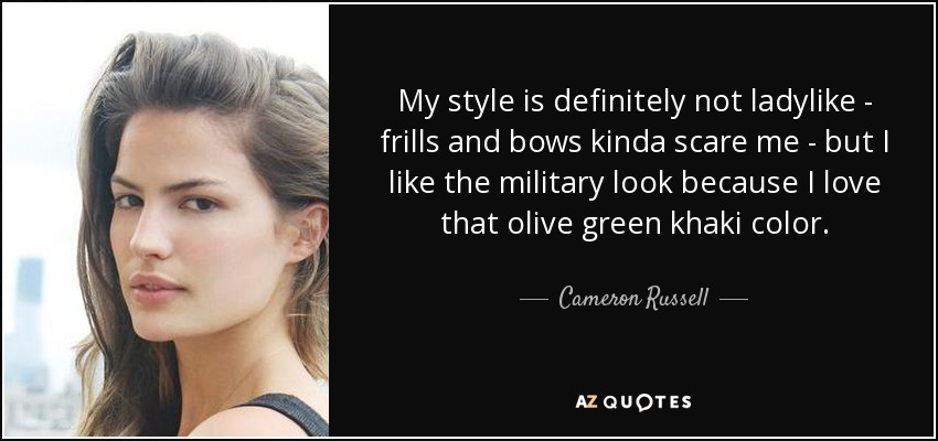My style is definitely not ladylike - frills and bows kinda scare me - but I like the military look because I love that olive green khaki color. - Cameron Russell