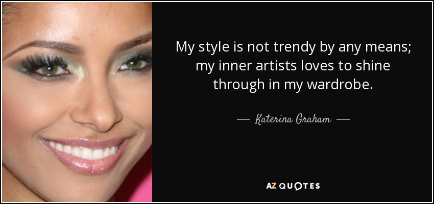My style is not trendy by any means; my inner artists loves to shine through in my wardrobe. - Katerina Graham