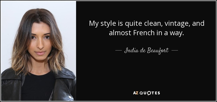 My style is quite clean, vintage, and almost French in a way. - India de Beaufort