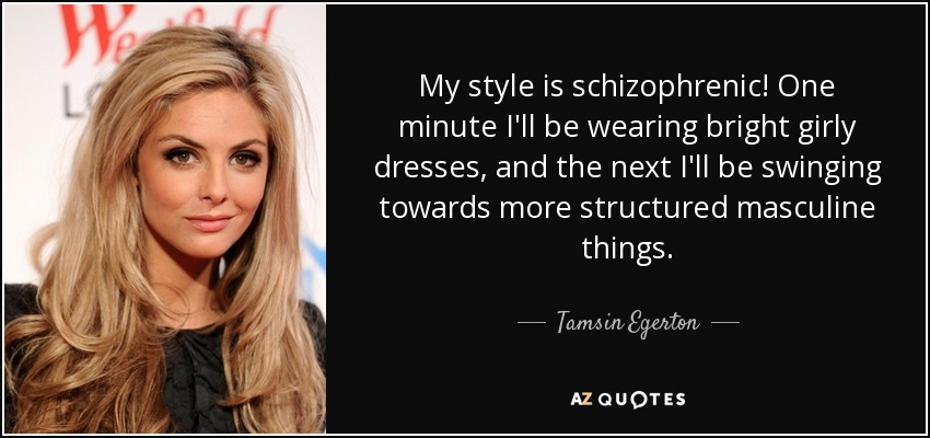 My style is schizophrenic! One minute I'll be wearing bright girly dresses, and the next I'll be swinging towards more structured masculine things. - Tamsin Egerton