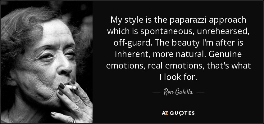 My style is the paparazzi approach which is spontaneous, unrehearsed, off-guard. The beauty I'm after is inherent, more natural. Genuine emotions, real emotions, that's what I look for. - Ron Galella