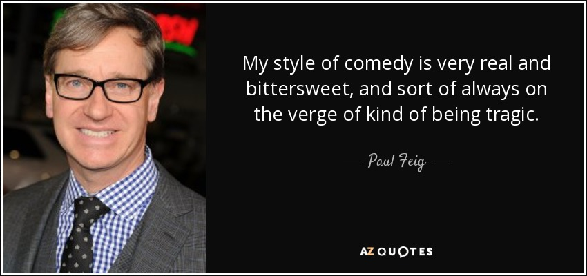 My style of comedy is very real and bittersweet, and sort of always on the verge of kind of being tragic. - Paul Feig