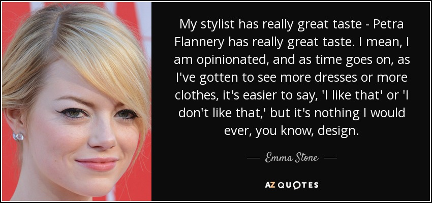 My stylist has really great taste - Petra Flannery has really great taste. I mean, I am opinionated, and as time goes on, as I've gotten to see more dresses or more clothes, it's easier to say, 'I like that' or 'I don't like that,' but it's nothing I would ever, you know, design. - Emma Stone