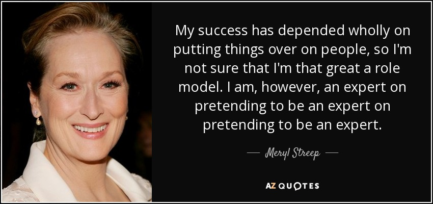My success has depended wholly on putting things over on people, so I'm not sure that I'm that great a role model. I am, however, an expert on pretending to be an expert on pretending to be an expert. - Meryl Streep