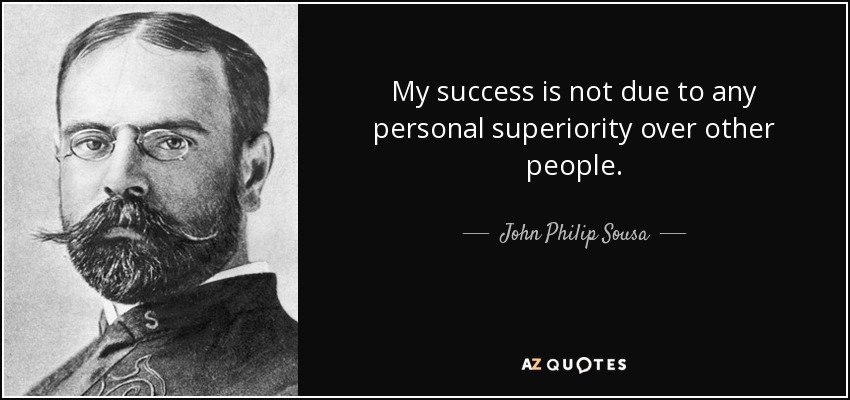 My success is not due to any personal superiority over other people. - John Philip Sousa