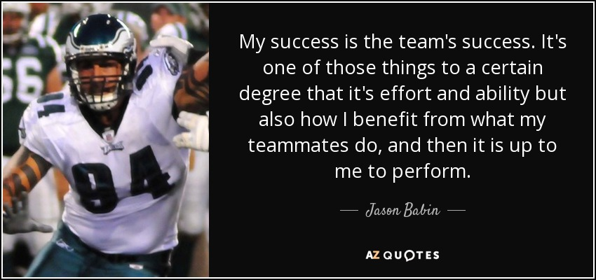 My success is the team's success. It's one of those things to a certain degree that it's effort and ability but also how I benefit from what my teammates do, and then it is up to me to perform. - Jason Babin