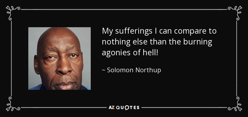 My sufferings I can compare to nothing else than the burning agonies of hell! - Solomon Northup