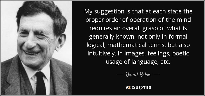 My suggestion is that at each state the proper order of operation of the mind requires an overall grasp of what is generally known, not only in formal logical, mathematical terms, but also intuitively, in images, feelings, poetic usage of language, etc. - David Bohm