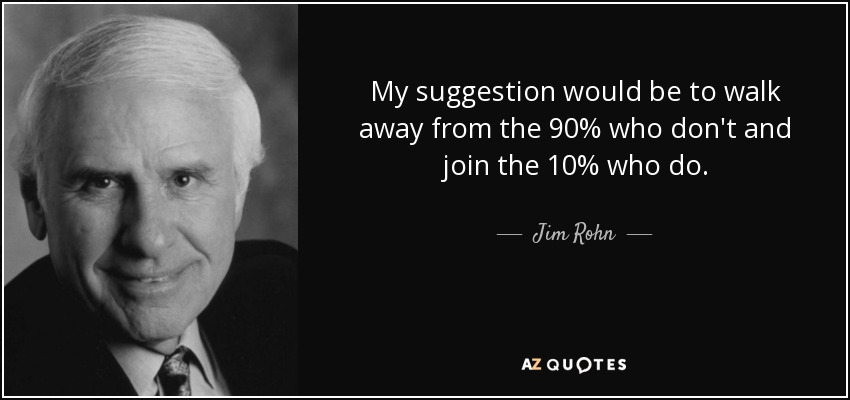 My suggestion would be to walk away from the 90% who don't and join the 10% who do. - Jim Rohn