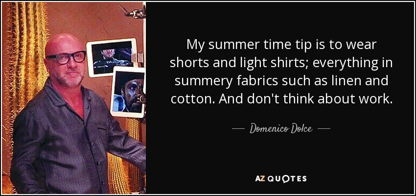 My summer time tip is to wear shorts and light shirts; everything in summery fabrics such as linen and cotton. And don't think about work. - Domenico Dolce
