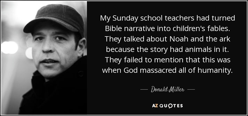 My Sunday school teachers had turned Bible narrative into children's fables. They talked about Noah and the ark because the story had animals in it. They failed to mention that this was when God massacred all of humanity. - Donald Miller