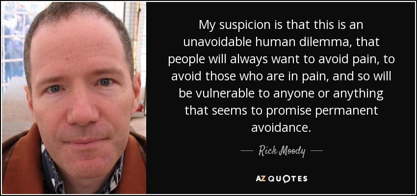 My suspicion is that this is an unavoidable human dilemma, that people will always want to avoid pain, to avoid those who are in pain, and so will be vulnerable to anyone or anything that seems to promise permanent avoidance. - Rick Moody