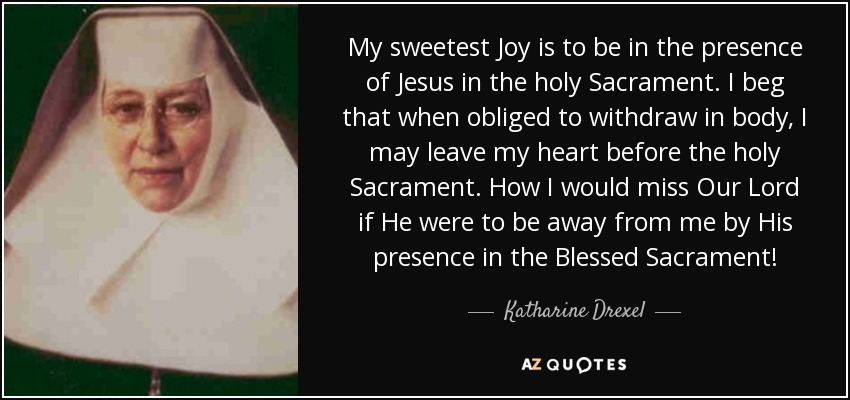 My sweetest Joy is to be in the presence of Jesus in the holy Sacrament. I beg that when obliged to withdraw in body, I may leave my heart before the holy Sacrament. How I would miss Our Lord if He were to be away from me by His presence in the Blessed Sacrament! - Katharine Drexel