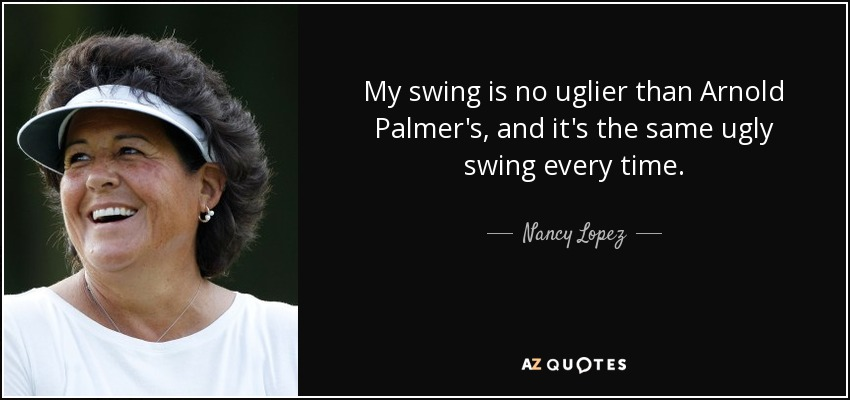 My swing is no uglier than Arnold Palmer's, and it's the same ugly swing every time. - Nancy Lopez