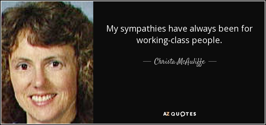 My sympathies have always been for working-class people. - Christa McAuliffe