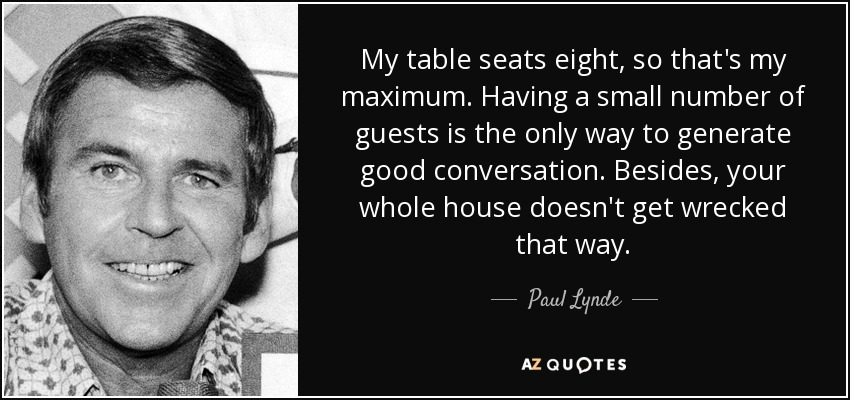 My table seats eight, so that's my maximum. Having a small number of guests is the only way to generate good conversation. Besides, your whole house doesn't get wrecked that way. - Paul Lynde