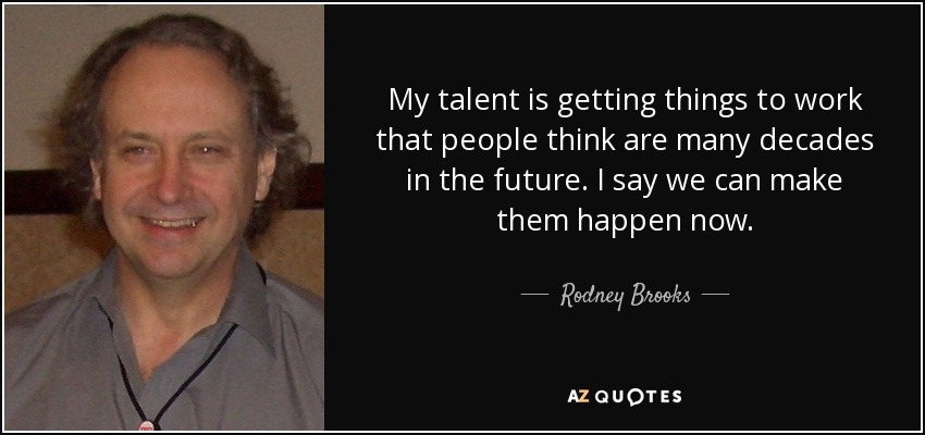 My talent is getting things to work that people think are many decades in the future. I say we can make them happen now. - Rodney Brooks