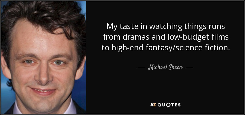 My taste in watching things runs from dramas and low-budget films to high-end fantasy/science fiction. - Michael Sheen
