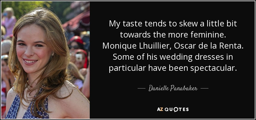 My taste tends to skew a little bit towards the more feminine. Monique Lhuillier, Oscar de la Renta. Some of his wedding dresses in particular have been spectacular. - Danielle Panabaker