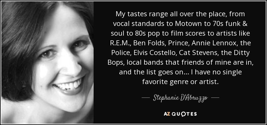 My tastes range all over the place, from vocal standards to Motown to 70s funk & soul to 80s pop to film scores to artists like R.E.M., Ben Folds, Prince, Annie Lennox, the Police, Elvis Costello, Cat Stevens, the Ditty Bops, local bands that friends of mine are in, and the list goes on... I have no single favorite genre or artist. - Stephanie D'Abruzzo