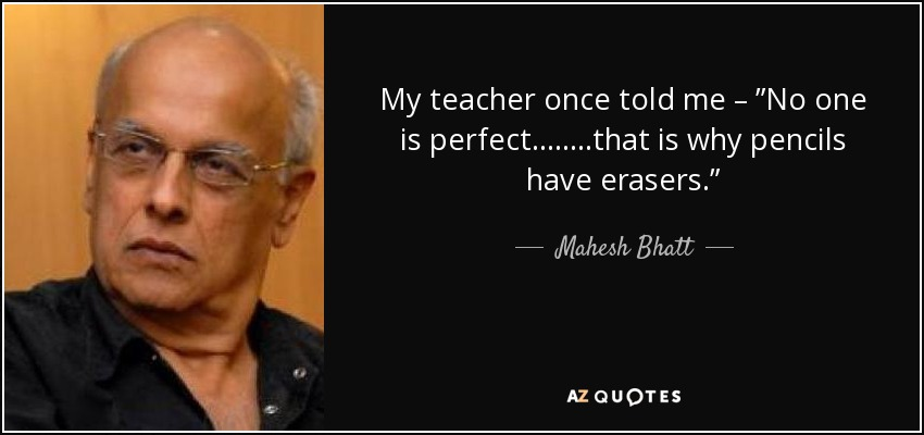 """My teacher once told me – """"No one is perfect……..that is why pencils have erasers."""" - Mahesh Bhatt"""