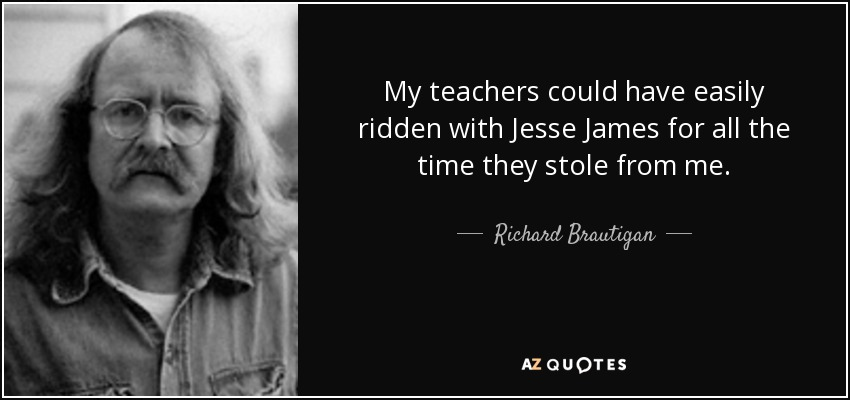 My teachers could have easily ridden with Jesse James for all the time they stole from me. - Richard Brautigan