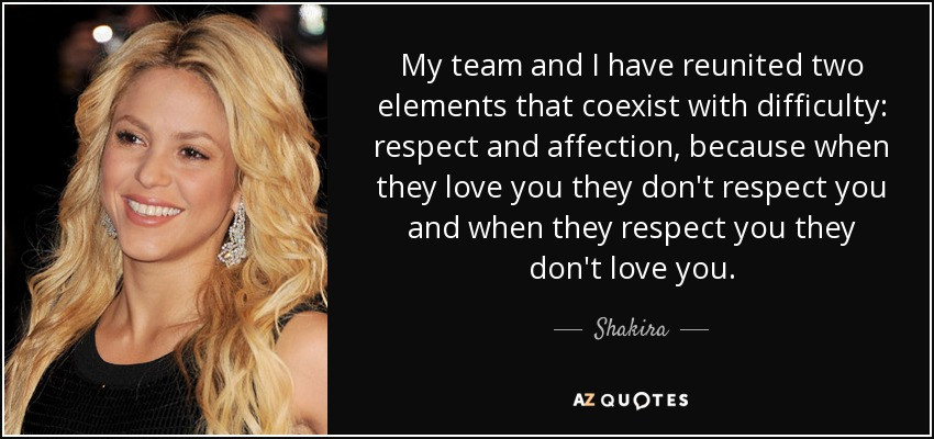 My team and I have reunited two elements that coexist with difficulty: respect and affection, because when they love you they don't respect you and when they respect you they don't love you. - Shakira