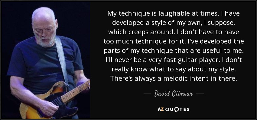 My technique is laughable at times. I have developed a style of my own, I suppose, which creeps around. I don't have to have too much technique for it. I've developed the parts of my technique that are useful to me. I'll never be a very fast guitar player. I don't really know what to say about my style. There's always a melodic intent in there. - David Gilmour