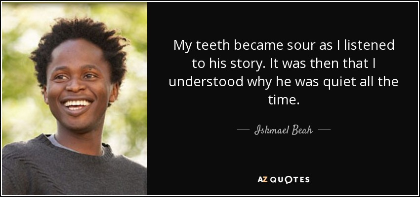 My teeth became sour as I listened to his story. It was then that I understood why he was quiet all the time. - Ishmael Beah