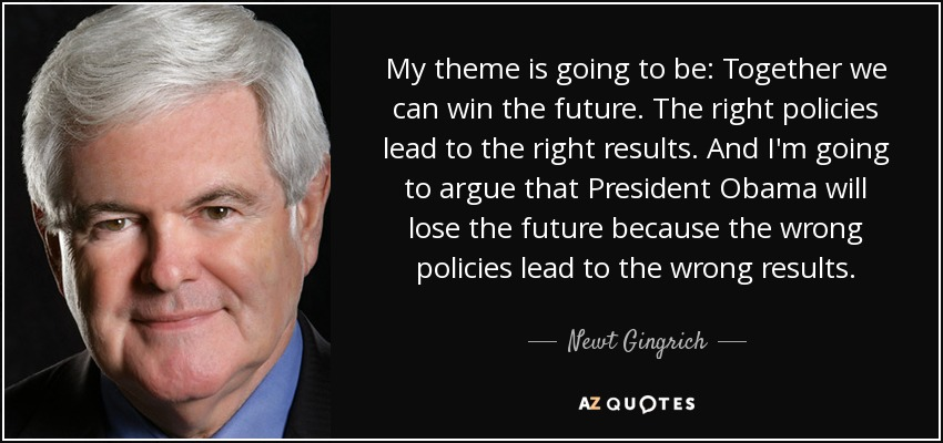 My theme is going to be: Together we can win the future. The right policies lead to the right results. And I'm going to argue that President Obama will lose the future because the wrong policies lead to the wrong results. - Newt Gingrich