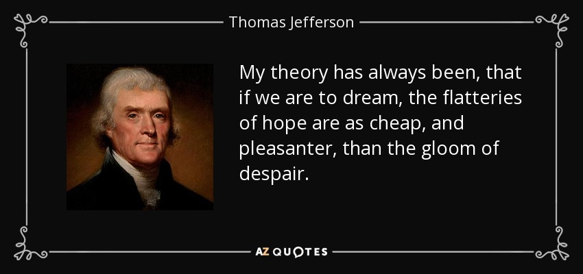 My theory has always been, that if we are to dream, the flatteries of hope are as cheap, and pleasanter, than the gloom of despair. - Thomas Jefferson
