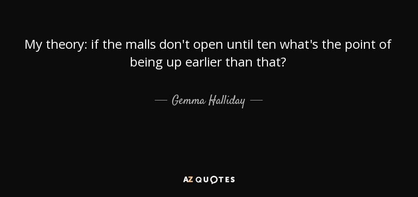 My theory: if the malls don't open until ten what's the point of being up earlier than that? - Gemma Halliday
