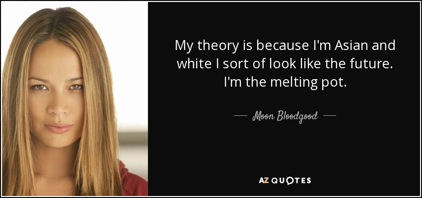 My theory is because I'm Asian and white I sort of look like the future. I'm the melting pot. - Moon Bloodgood