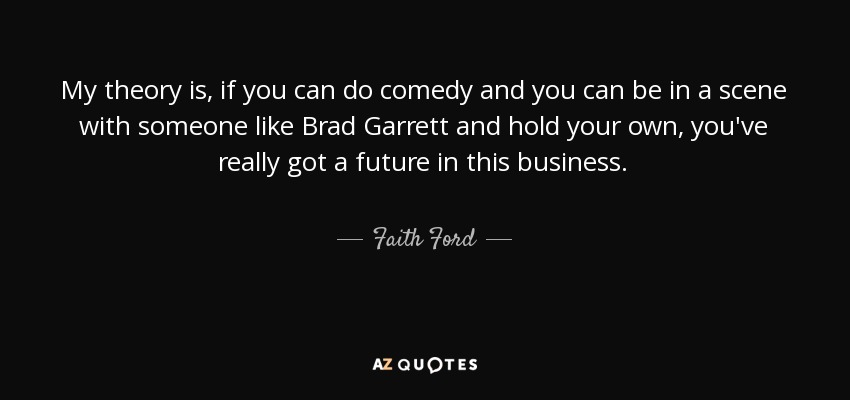 My theory is, if you can do comedy and you can be in a scene with someone like Brad Garrett and hold your own, you've really got a future in this business. - Faith Ford