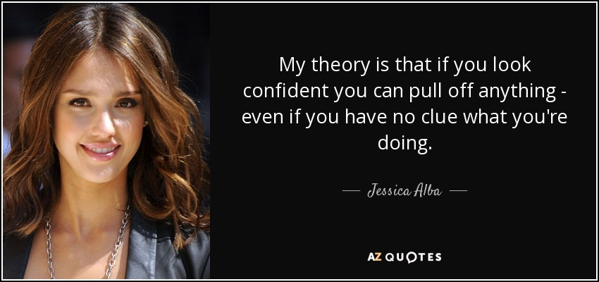 My theory is that if you look confident you can pull off anything - even if you have no clue what you're doing. - Jessica Alba