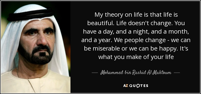 My theory on life is that life is beautiful. Life doesn't change. You have a day, and a night, and a month, and a year. We people change - we can be miserable or we can be happy. It's what you make of your life - Mohammed bin Rashid Al Maktoum