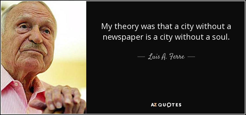 My theory was that a city without a newspaper is a city without a soul. - Luis A. Ferre