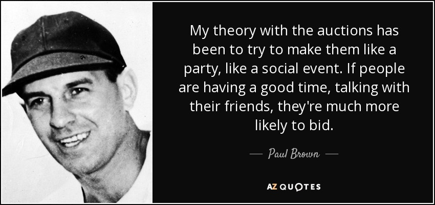 My theory with the auctions has been to try to make them like a party, like a social event. If people are having a good time, talking with their friends, they're much more likely to bid. - Paul Brown