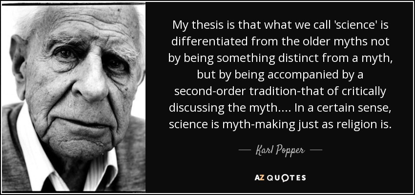 My thesis is that what we call 'science' is differentiated from the older myths not by being something distinct from a myth, but by being accompanied by a second-order tradition-that of critically discussing the myth. ... In a certain sense, science is myth-making just as religion is. - Karl Popper