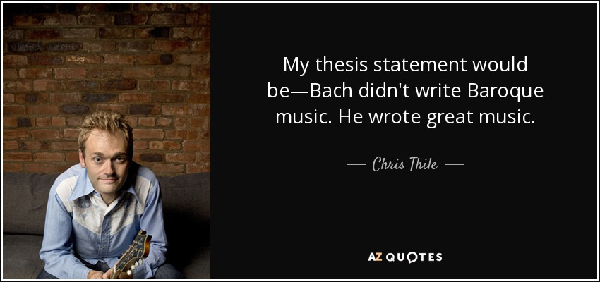 My thesis statement would be—Bach didn't write Baroque music. He wrote great music. - Chris Thile