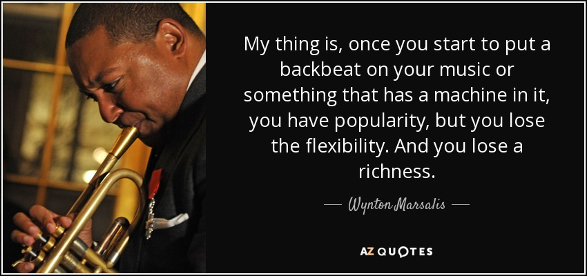 My thing is, once you start to put a backbeat on your music or something that has a machine in it, you have popularity, but you lose the flexibility. And you lose a richness. - Wynton Marsalis