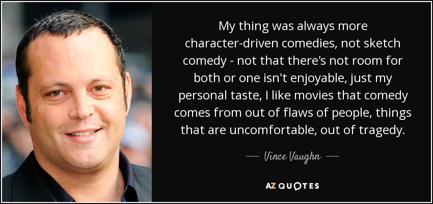 My thing was always more character-driven comedies, not sketch comedy - not that there's not room for both or one isn't enjoyable, just my personal taste, I like movies that comedy comes from out of flaws of people, things that are uncomfortable, out of tragedy. - Vince Vaughn