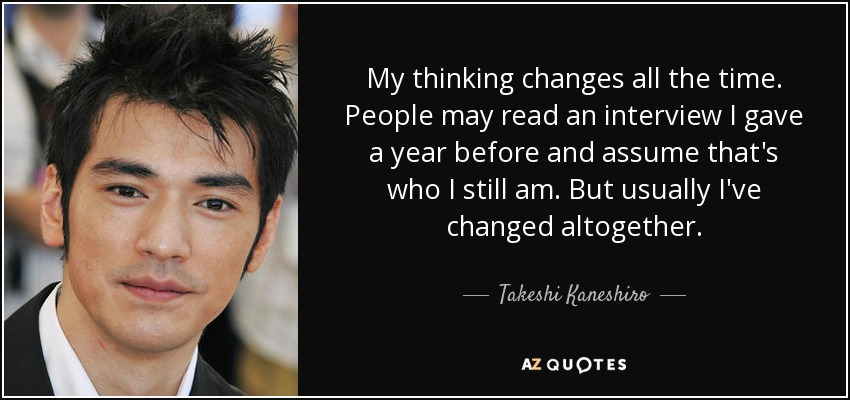 My thinking changes all the time. People may read an interview I gave a year before and assume that's who I still am. But usually I've changed altogether. - Takeshi Kaneshiro