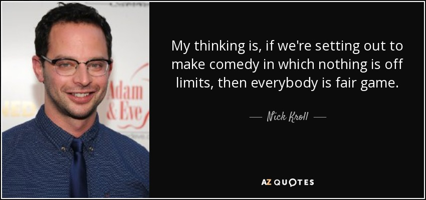 My thinking is, if we're setting out to make comedy in which nothing is off limits, then everybody is fair game. - Nick Kroll